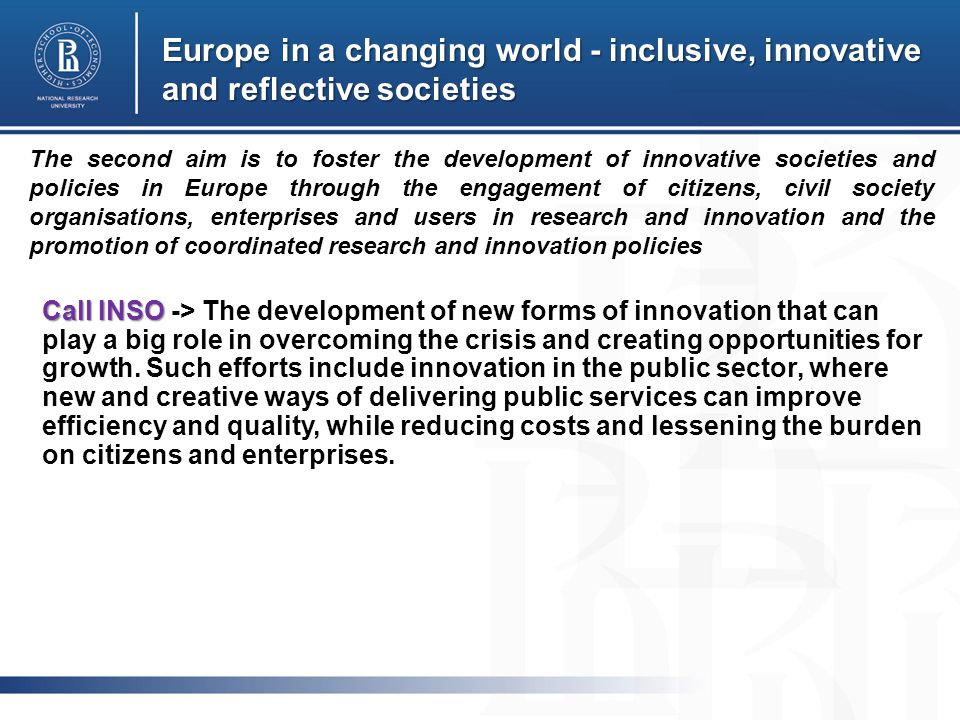 Europe in a changing world - inclusive, innovative and reflective societies Call INSO Call INSO -> The development of new forms of innovation that can play a big role in overcoming the crisis and creating opportunities for growth.
