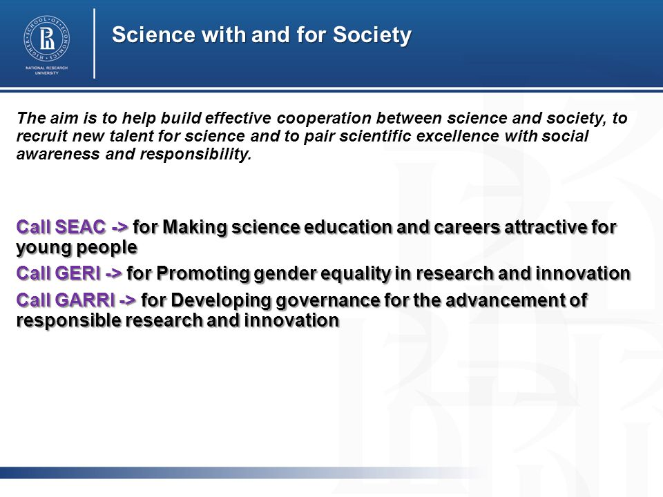 Science with and for Society The aim is to help build effective cooperation between science and society, to recruit new talent for science and to pair scientific excellence with social awareness and responsibility.