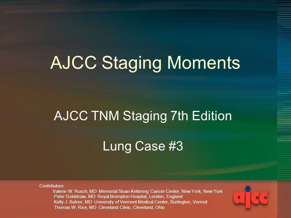 AJCC Staging Moments AJCC TNM Staging 7th Edition Lung Case #3 Contributors: Valerie W.