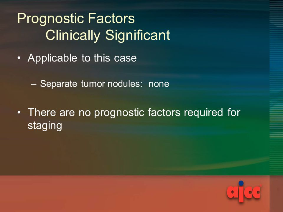 Prognostic Factors Clinically Significant Applicable to this case –Separate tumor nodules: none There are no prognostic factors required for staging