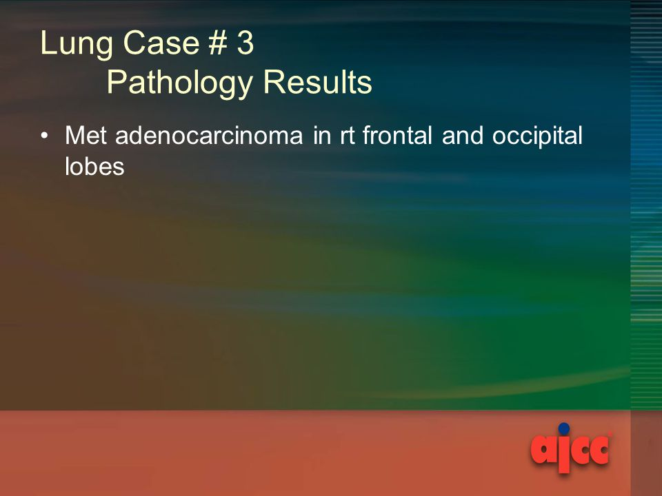 Lung Case # 3 Pathology Results Met adenocarcinoma in rt frontal and occipital lobes