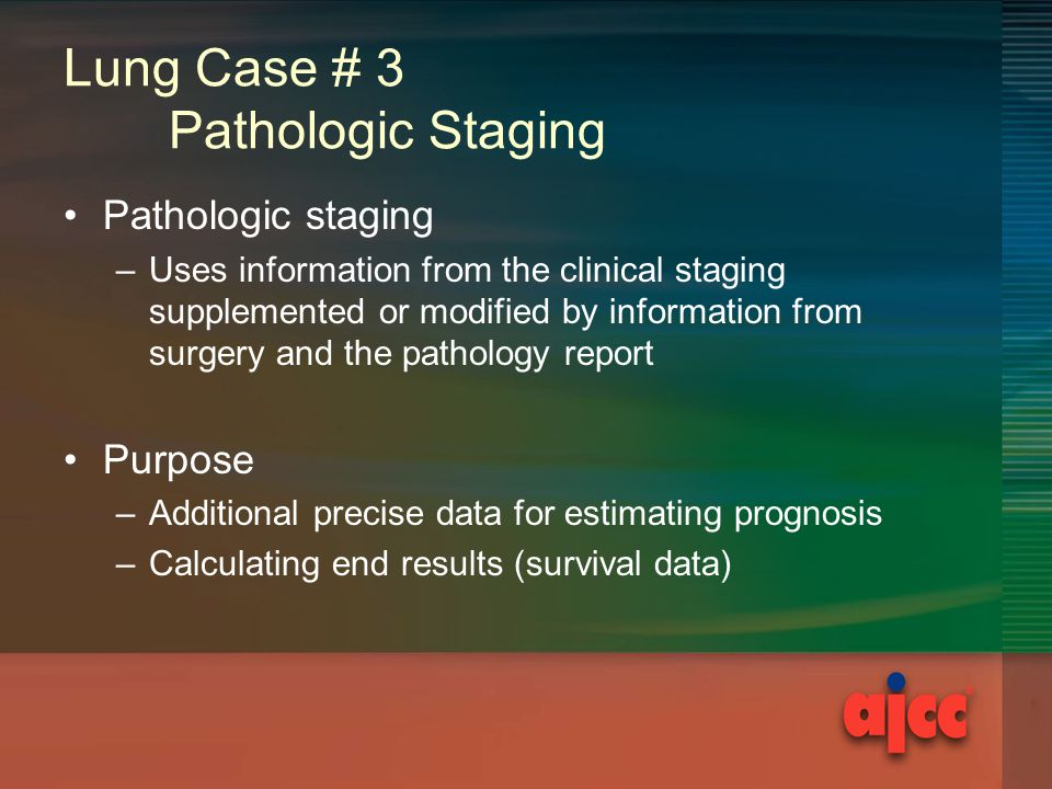 Lung Case # 3 Pathologic Staging Pathologic staging –Uses information from the clinical staging supplemented or modified by information from surgery and the pathology report Purpose –Additional precise data for estimating prognosis –Calculating end results (survival data)