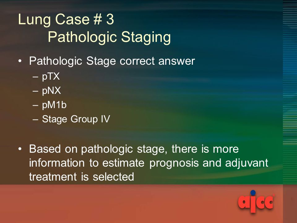 Lung Case # 3 Pathologic Staging Pathologic Stage correct answer –pTX –pNX –pM1b –Stage Group IV Based on pathologic stage, there is more information to estimate prognosis and adjuvant treatment is selected