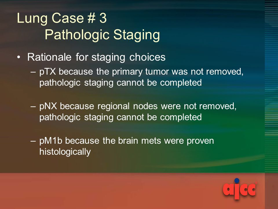 Lung Case # 3 Pathologic Staging Rationale for staging choices –pTX because the primary tumor was not removed, pathologic staging cannot be completed –pNX because regional nodes were not removed, pathologic staging cannot be completed –pM1b because the brain mets were proven histologically