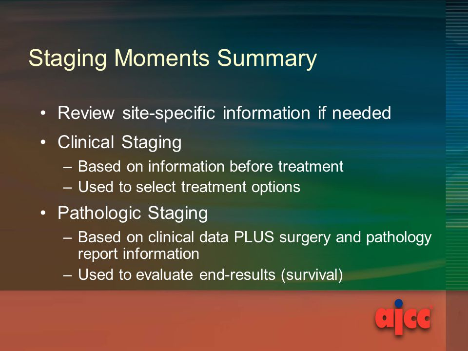 Staging Moments Summary Review site-specific information if needed Clinical Staging –Based on information before treatment –Used to select treatment options Pathologic Staging –Based on clinical data PLUS surgery and pathology report information –Used to evaluate end-results (survival)
