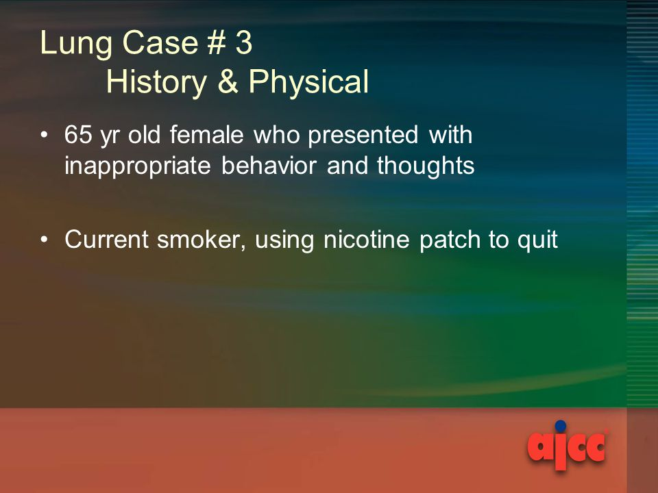 Lung Case # 3 History & Physical 65 yr old female who presented with inappropriate behavior and thoughts Current smoker, using nicotine patch to quit