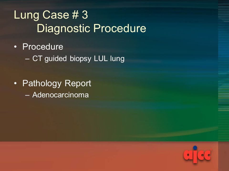 Lung Case # 3 Diagnostic Procedure Procedure –CT guided biopsy LUL lung Pathology Report –Adenocarcinoma