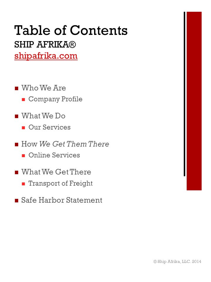 Who We Are Company Profile What We Do Our Services How We Get Them There Online Services What We Get There Transport of Freight Safe Harbor Statement Table of Contents SHIP AFRIKA® shipafrika.com shipafrika.com © Ship Afrika, LLC.
