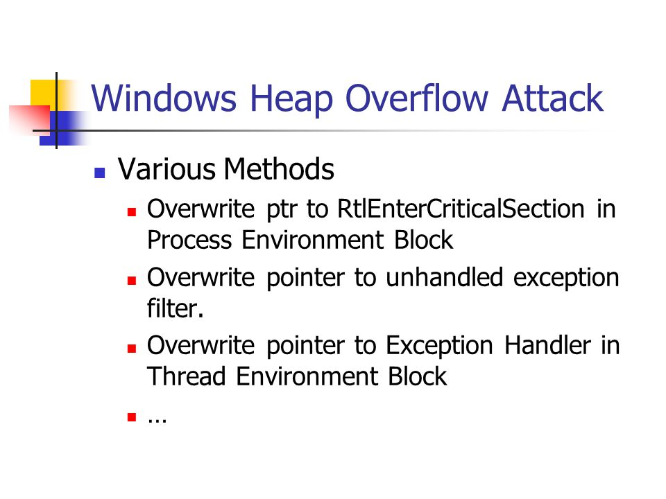 Windows Heap Overflow Attack Various Methods Overwrite ptr to RtlEnterCriticalSection in Process Environment Block Overwrite pointer to unhandled exception filter.