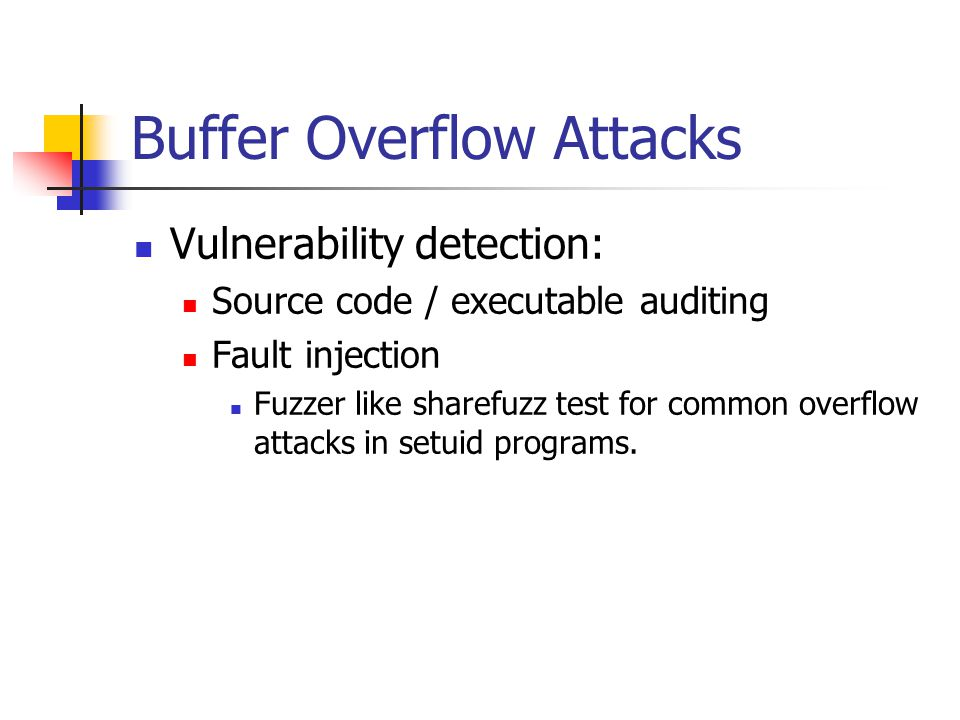 Buffer Overflow Attacks Vulnerability detection: Source code / executable auditing Fault injection Fuzzer like sharefuzz test for common overflow attacks in setuid programs.