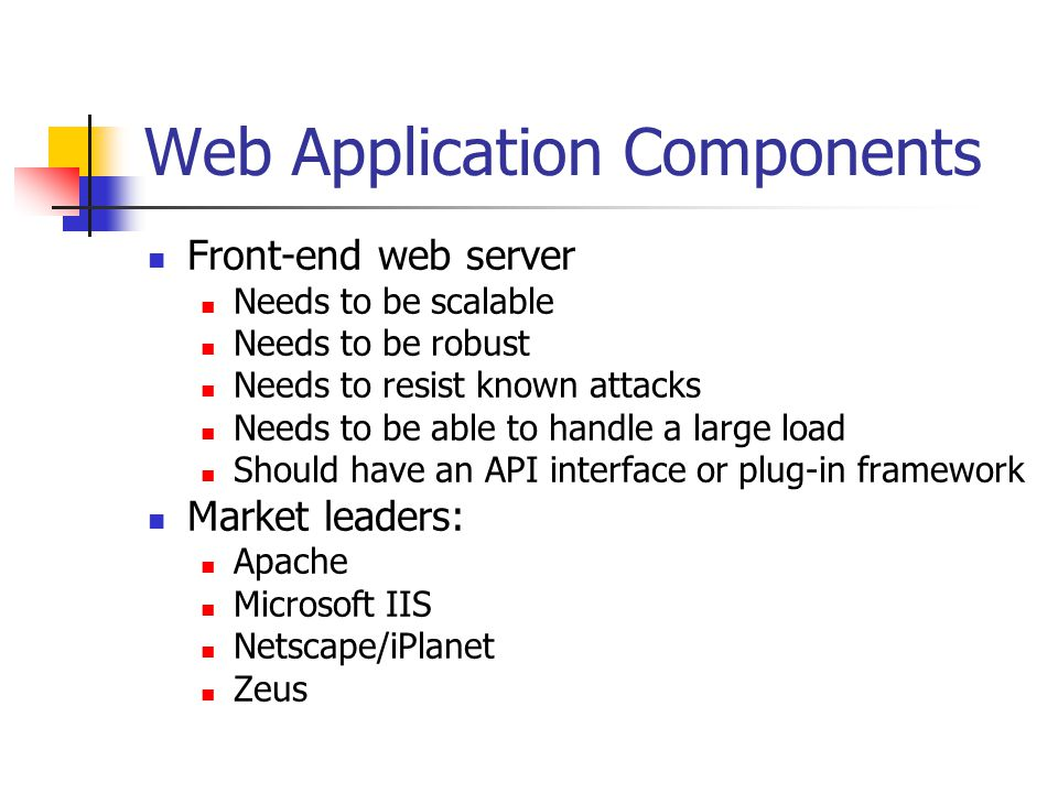 Web Application Components Front-end web server Needs to be scalable Needs to be robust Needs to resist known attacks Needs to be able to handle a large load Should have an API interface or plug-in framework Market leaders: Apache Microsoft IIS Netscape/iPlanet Zeus