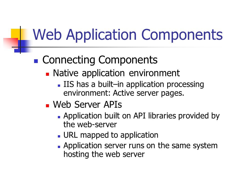 Web Application Components Connecting Components Native application environment IIS has a built–in application processing environment: Active server pages.