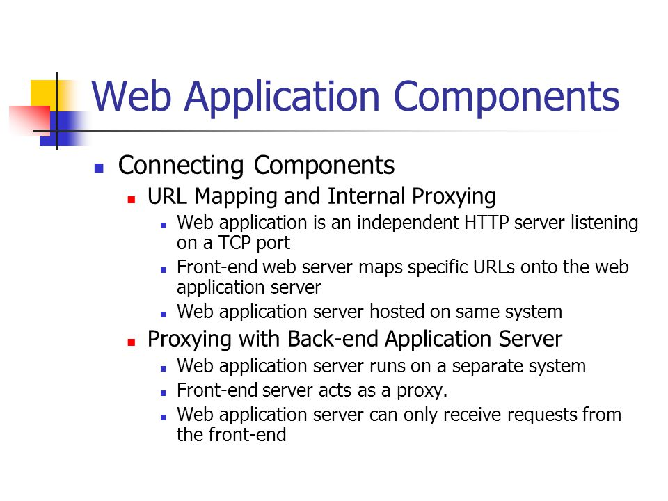 Web Application Components Connecting Components URL Mapping and Internal Proxying Web application is an independent HTTP server listening on a TCP port Front-end web server maps specific URLs onto the web application server Web application server hosted on same system Proxying with Back-end Application Server Web application server runs on a separate system Front-end server acts as a proxy.