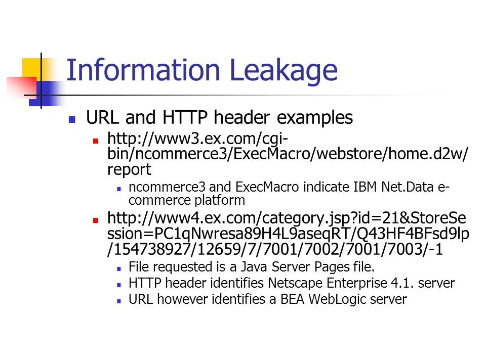 Information Leakage URL and HTTP header examples http://www3.ex.com/cgi- bin/ncommerce3/ExecMacro/webstore/home.d2w/ report ncommerce3 and ExecMacro indicate IBM Net.Data e- commerce platform http://www4.ex.com/category.jsp id=21&StoreSe ssion=PC1qNwresa89H4L9aseqRT/Q43HF4BFsd9lp /154738927/12659/7/7001/7002/7001/7003/-1 File requested is a Java Server Pages file.