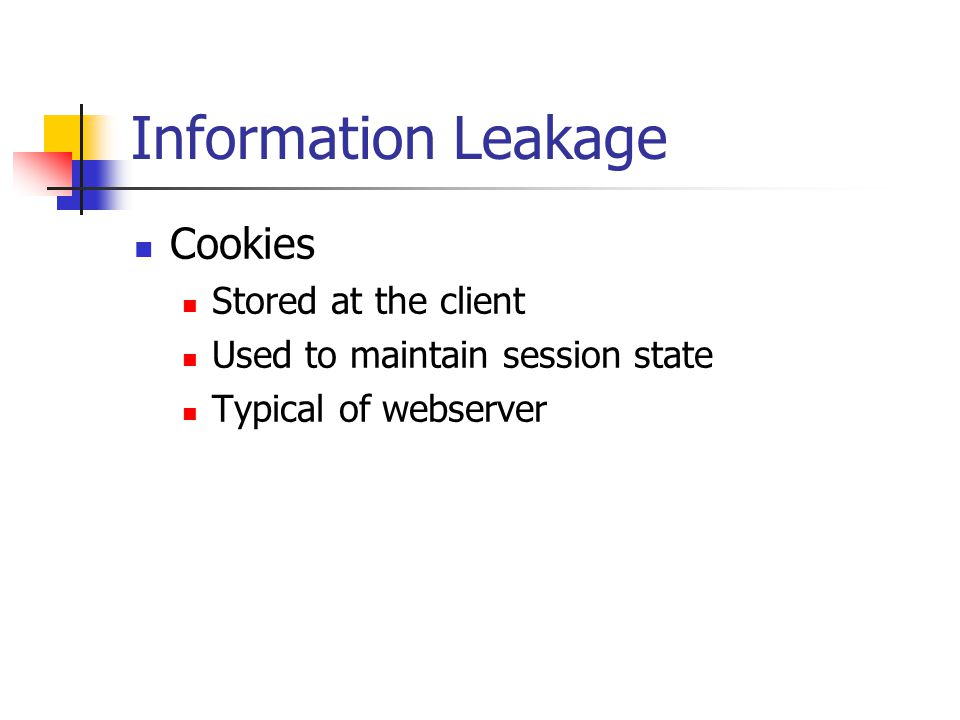 Information Leakage Cookies Stored at the client Used to maintain session state Typical of webserver