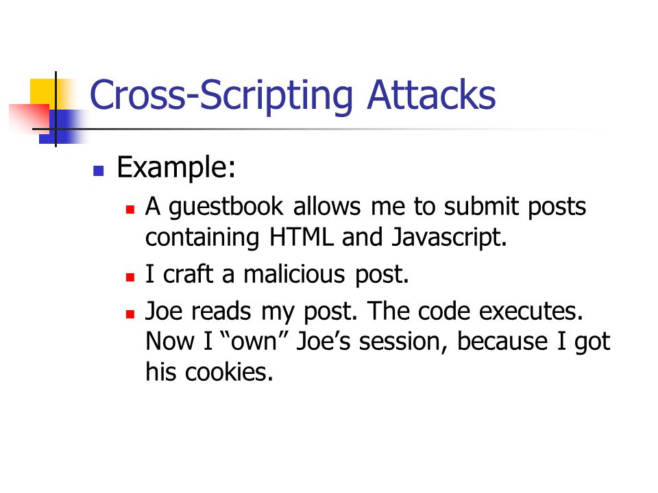 Cross-Scripting Attacks Example: A guestbook allows me to submit posts containing HTML and Javascript.