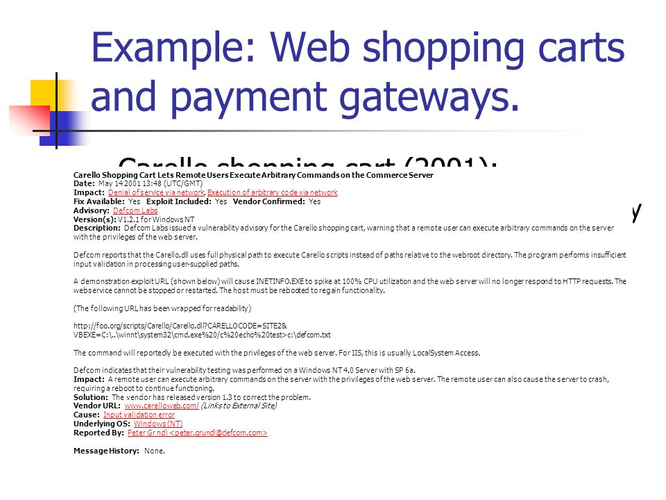 Carello shopping cart (2001): Remote command executing through crafty use of URL Carello Shopping Cart Lets Remote Users Execute Arbitrary Commands on the Commerce Server Date: May 14 2001 13:48 (UTC/GMT) Impact: Denial of service via network, Execution of arbitrary code via network Fix Available: Yes Exploit Included: Yes Vendor Confirmed: Yes Advisory: Defcom Labs Version(s): V1.2.1 for Windows NT Description: Defcom Labs issued a vulnerability advisory for the Carello shopping cart, warning that a remote user can execute arbitrary commands on the server with the privileges of the web server.
