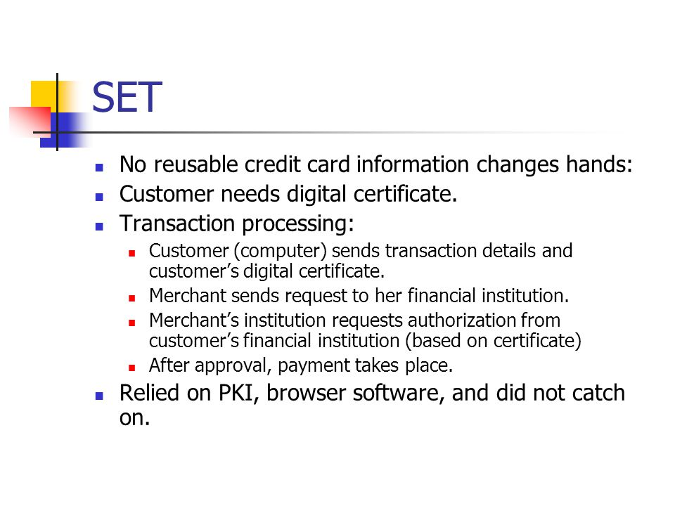 SET No reusable credit card information changes hands: Customer needs digital certificate.