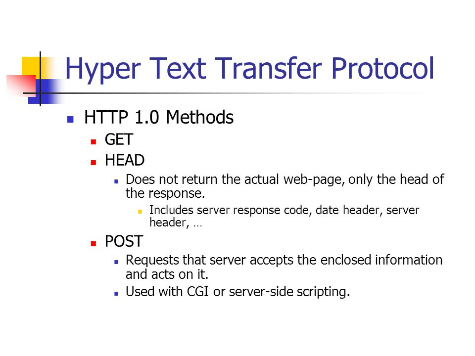 Hyper Text Transfer Protocol HTTP 1.0 Methods GET HEAD Does not return the actual web-page, only the head of the response.