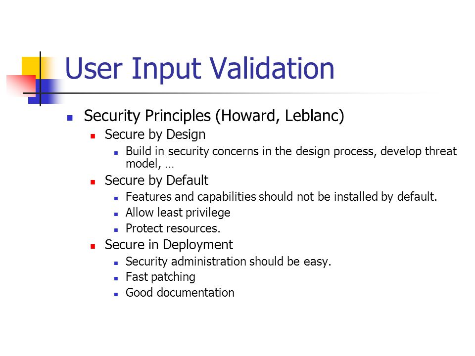 User Input Validation Security Principles (Howard, Leblanc) Secure by Design Build in security concerns in the design process, develop threat model, … Secure by Default Features and capabilities should not be installed by default.
