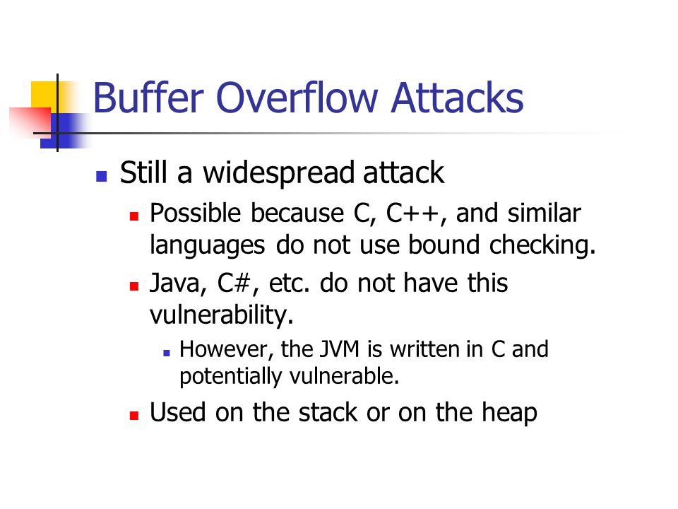 Buffer Overflow Attacks Still a widespread attack Possible because C, C++, and similar languages do not use bound checking.