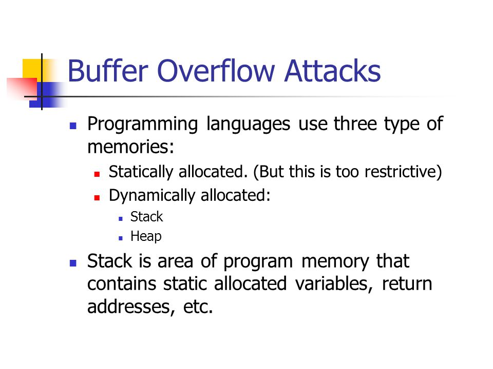 Buffer Overflow Attacks Programming languages use three type of memories: Statically allocated.
