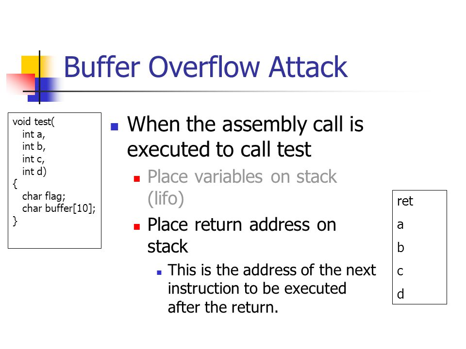 Buffer Overflow Attack When the assembly call is executed to call test Place variables on stack (lifo) Place return address on stack This is the address of the next instruction to be executed after the return.