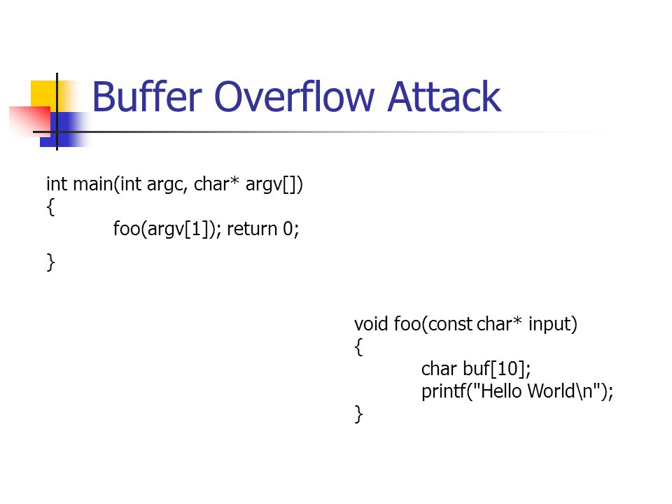 Buffer Overflow Attack void foo(const char* input) { char buf[10]; printf( Hello World\n ); } int main(int argc, char* argv[]) { foo(argv[1]); return 0; }