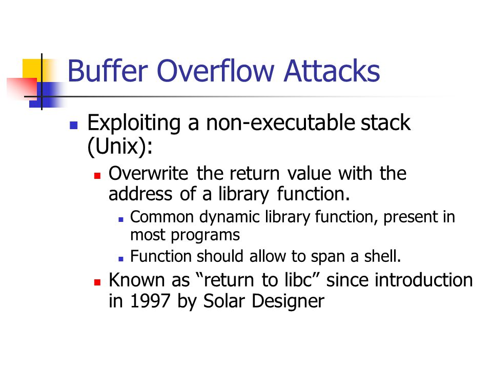 Buffer Overflow Attacks Exploiting a non-executable stack (Unix): Overwrite the return value with the address of a library function.