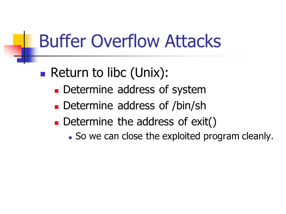 Buffer Overflow Attacks Return to libc (Unix): Determine address of system Determine address of /bin/sh Determine the address of exit() So we can close the exploited program cleanly.
