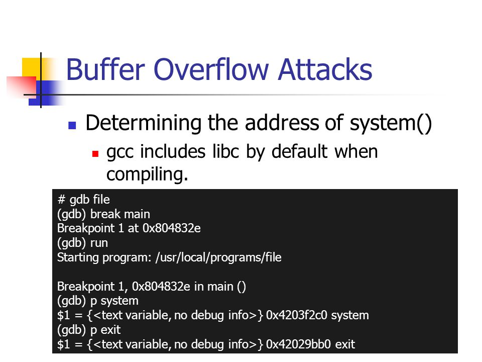 Buffer Overflow Attacks Determining the address of system() gcc includes libc by default when compiling.