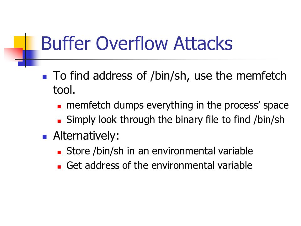 Buffer Overflow Attacks To find address of /bin/sh, use the memfetch tool.
