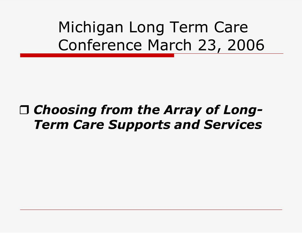 Michigan Long Term Care Conference March 23, 2006  Choosing from the Array of Long- Term Care Supports and Services