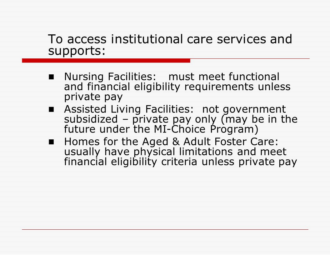 To access institutional care services and supports: Nursing Facilities: must meet functional and financial eligibility requirements unless private pay Assisted Living Facilities: not government subsidized – private pay only (may be in the future under the MI-Choice Program) Homes for the Aged & Adult Foster Care: usually have physical limitations and meet financial eligibility criteria unless private pay