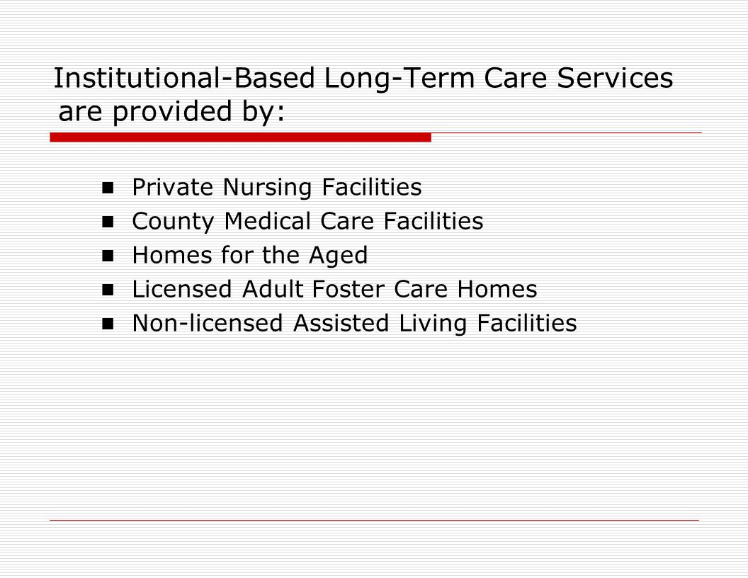 Institutional-Based Long-Term Care Services are provided by: Private Nursing Facilities County Medical Care Facilities Homes for the Aged Licensed Adult Foster Care Homes Non-licensed Assisted Living Facilities