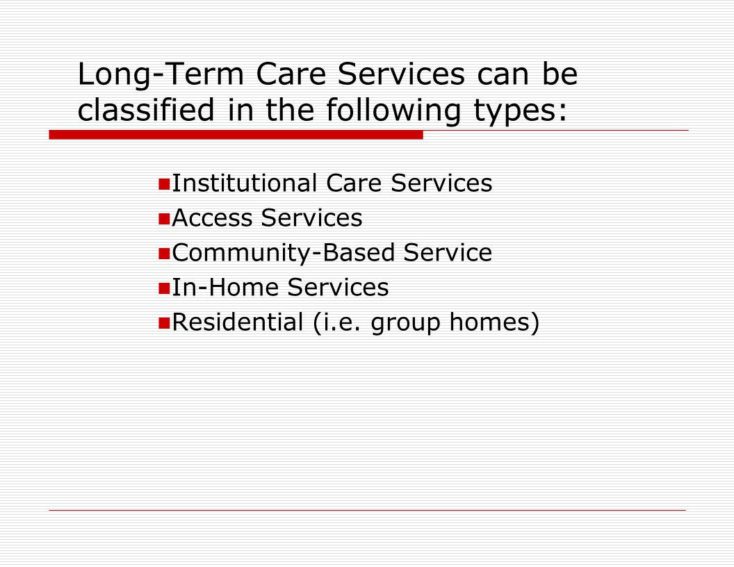 Long-Term Care Services can be classified in the following types: Institutional Care Services Access Services Community-Based Service In-Home Services Residential (i.e.