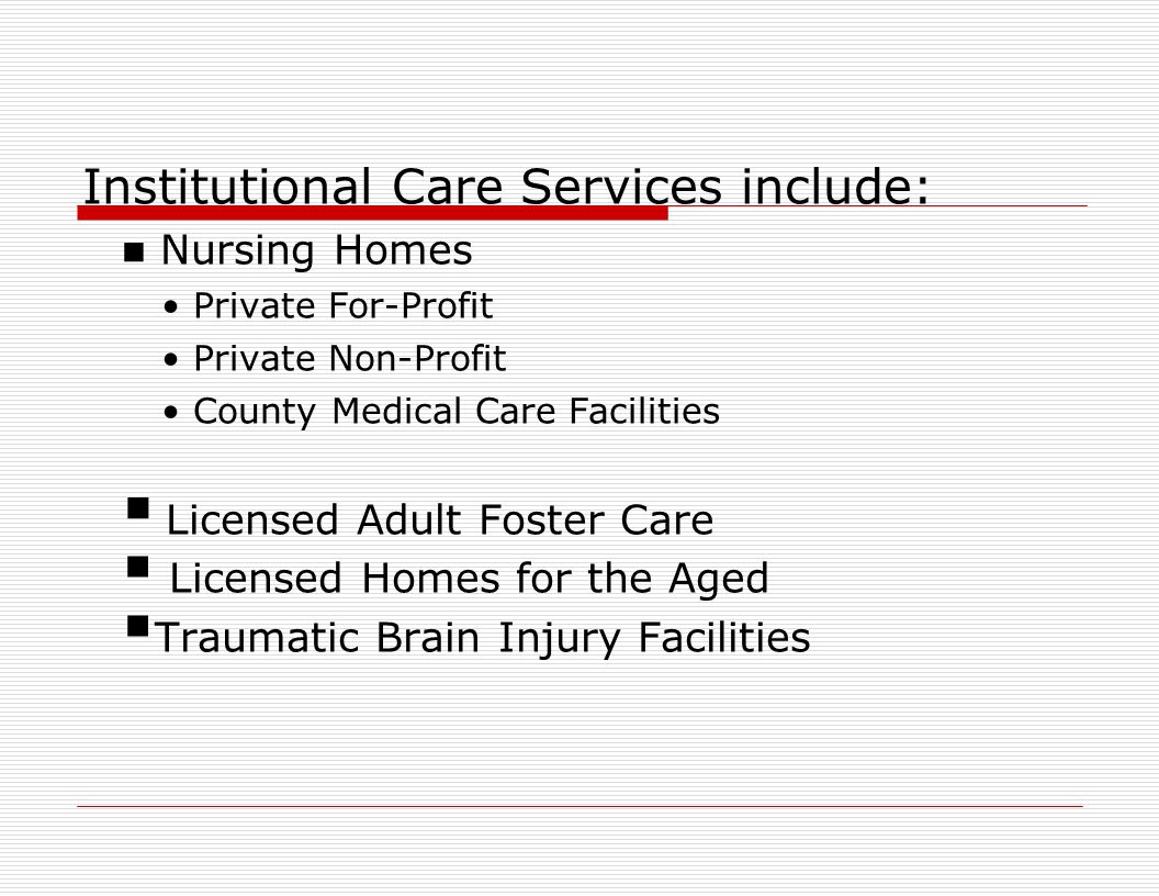 Institutional Care Services include: Nursing Homes Private For-Profit Private Non-Profit County Medical Care Facilities  Licensed Adult Foster Care  Licensed Homes for the Aged  Traumatic Brain Injury Facilities