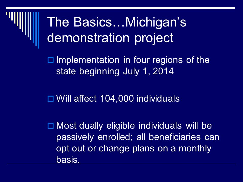 The Basics…Michigan's demonstration project  Implementation in four regions of the state beginning July 1, 2014  Will affect 104,000 individuals  Most dually eligible individuals will be passively enrolled; all beneficiaries can opt out or change plans on a monthly basis.