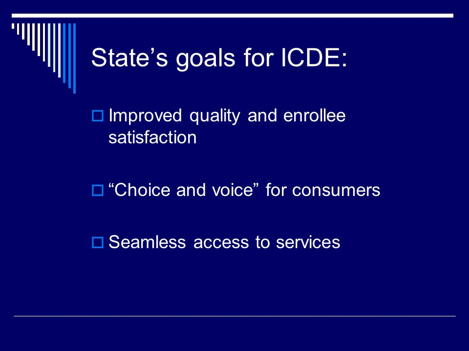 State's goals for ICDE:  Improved quality and enrollee satisfaction  Choice and voice for consumers  Seamless access to services