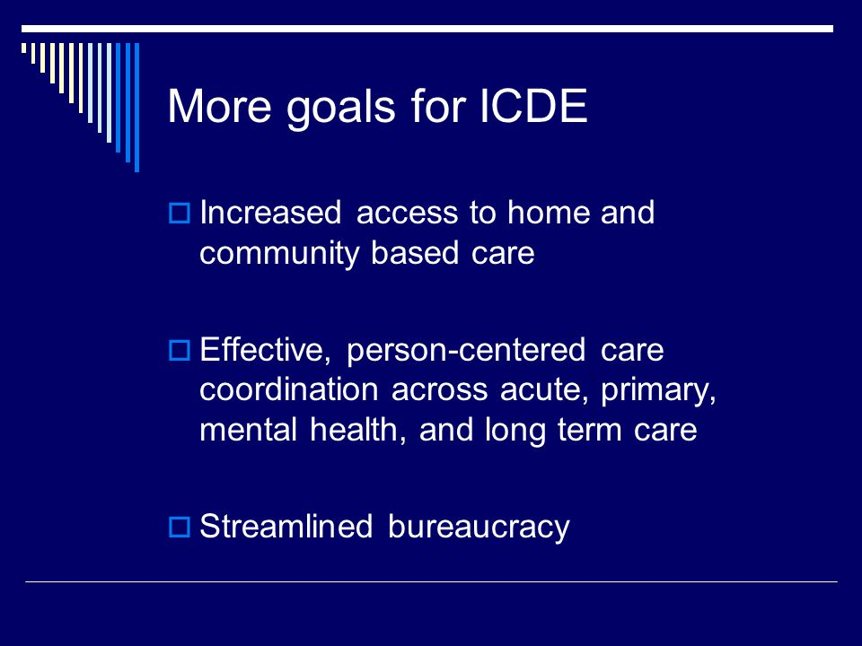 More goals for ICDE  Increased access to home and community based care  Effective, person-centered care coordination across acute, primary, mental health, and long term care  Streamlined bureaucracy