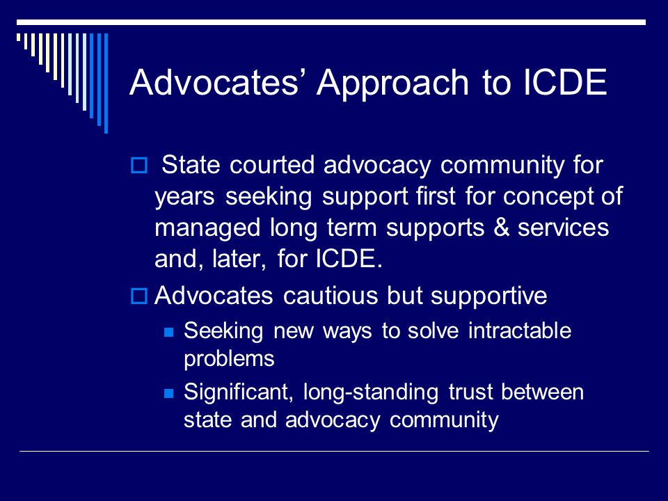 Advocates' Approach to ICDE  State courted advocacy community for years seeking support first for concept of managed long term supports & services and, later, for ICDE.