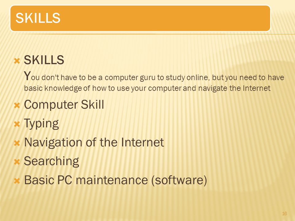  SKILLS Y ou don t have to be a computer guru to study online, but you need to have basic knowledge of how to use your computer and navigate the Internet  Computer Skill  Typing  Navigation of the Internet  Searching  Basic PC maintenance (software) 16 SKILLS