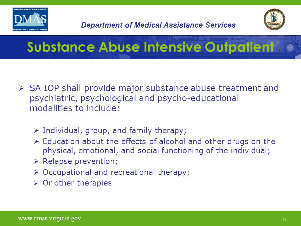 15 Substance Abuse Intensive Outpatient  SA IOP shall provide major substance abuse treatment and psychiatric, psychological and psycho-educational modalities to include:  Individual, group, and family therapy;  Education about the effects of alcohol and other drugs on the physical, emotional, and social functioning of the individual;  Relapse prevention;  Occupational and recreational therapy;  Or other therapies Department of Medical Assistance Services