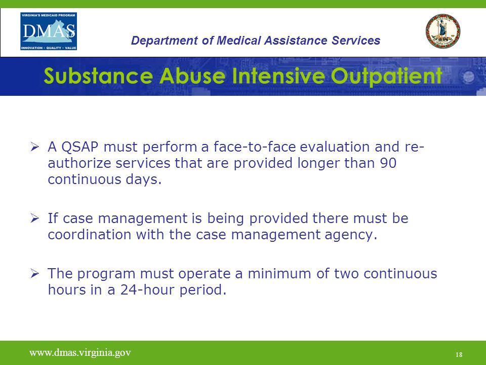 18 Substance Abuse Intensive Outpatient  A QSAP must perform a face-to-face evaluation and re- authorize services that are provided longer than 90 continuous days.