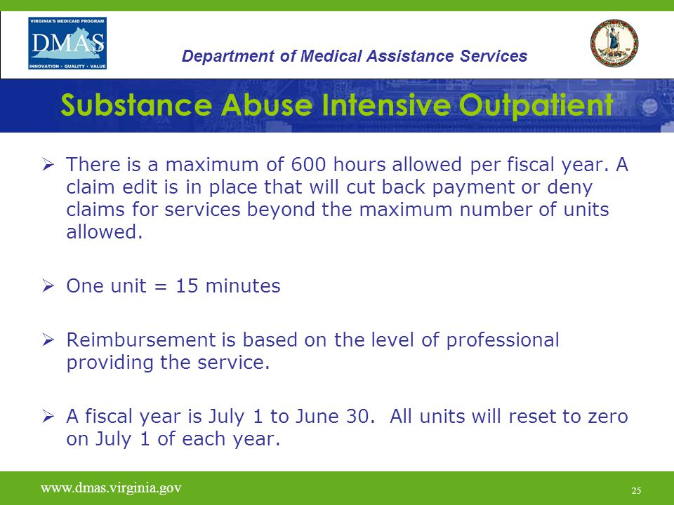 25 Substance Abuse Intensive Outpatient  There is a maximum of 600 hours allowed per fiscal year.