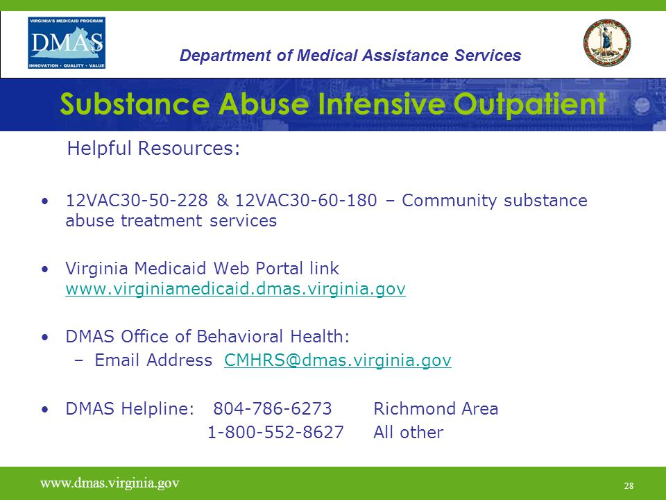 28 Substance Abuse Intensive Outpatient Helpful Resources: 12VAC & 12VAC – Community substance abuse treatment services Virginia Medicaid Web Portal link     DMAS Office of Behavioral Health: – Address DMAS Helpline: Richmond Area All other Department of Medical Assistance Services