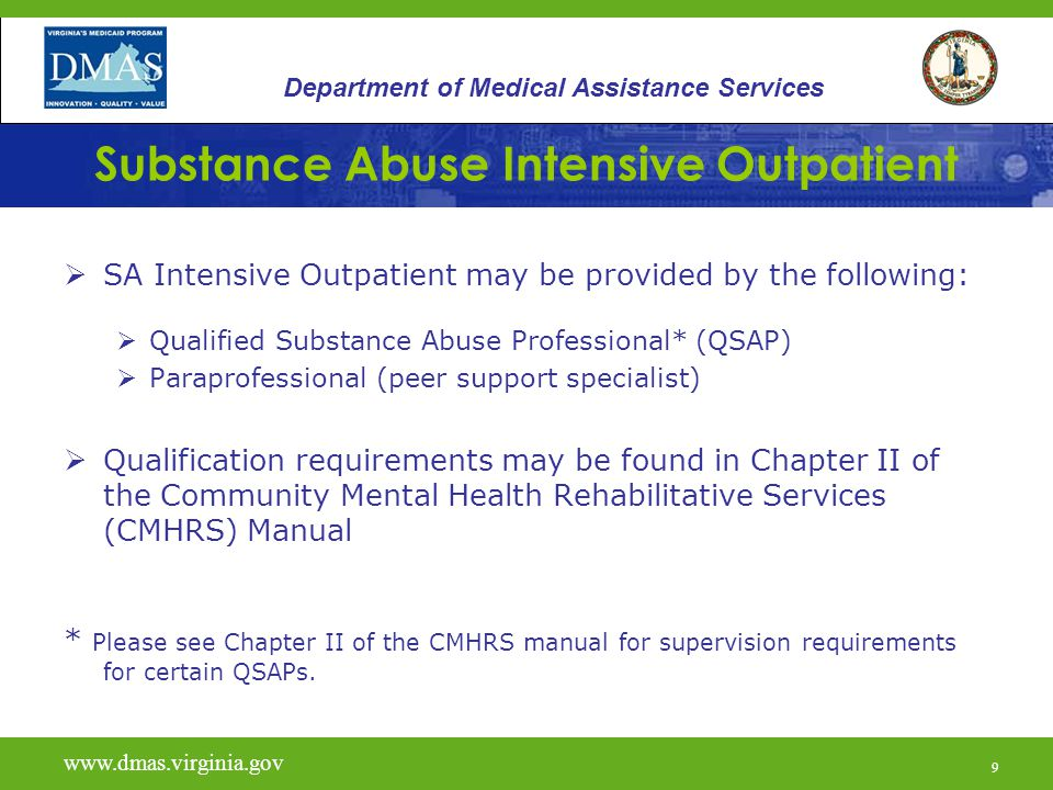 9 Substance Abuse Intensive Outpatient  SA Intensive Outpatient may be provided by the following:  Qualified Substance Abuse Professional* (QSAP)  Paraprofessional (peer support specialist)  Qualification requirements may be found in Chapter II of the Community Mental Health Rehabilitative Services (CMHRS) Manual * Please see Chapter II of the CMHRS manual for supervision requirements for certain QSAPs.
