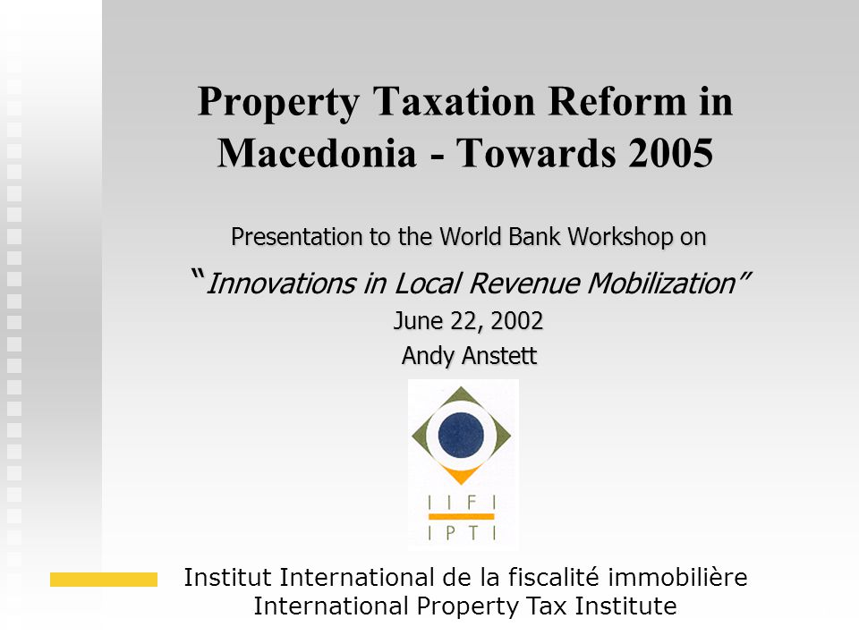 1 Property Taxation Reform in Macedonia - Towards 2005 Presentation to the World Bank Workshop on Innovations in Local Revenue Mobilization June 22, 2002 Andy Anstett Institut International de la fiscalité immobilière International Property Tax Institute