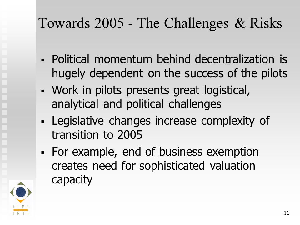 11 Towards The Challenges & Risks   Political momentum behind decentralization is hugely dependent on the success of the pilots   Work in pilots presents great logistical, analytical and political challenges   Legislative changes increase complexity of transition to 2005   For example, end of business exemption creates need for sophisticated valuation capacity