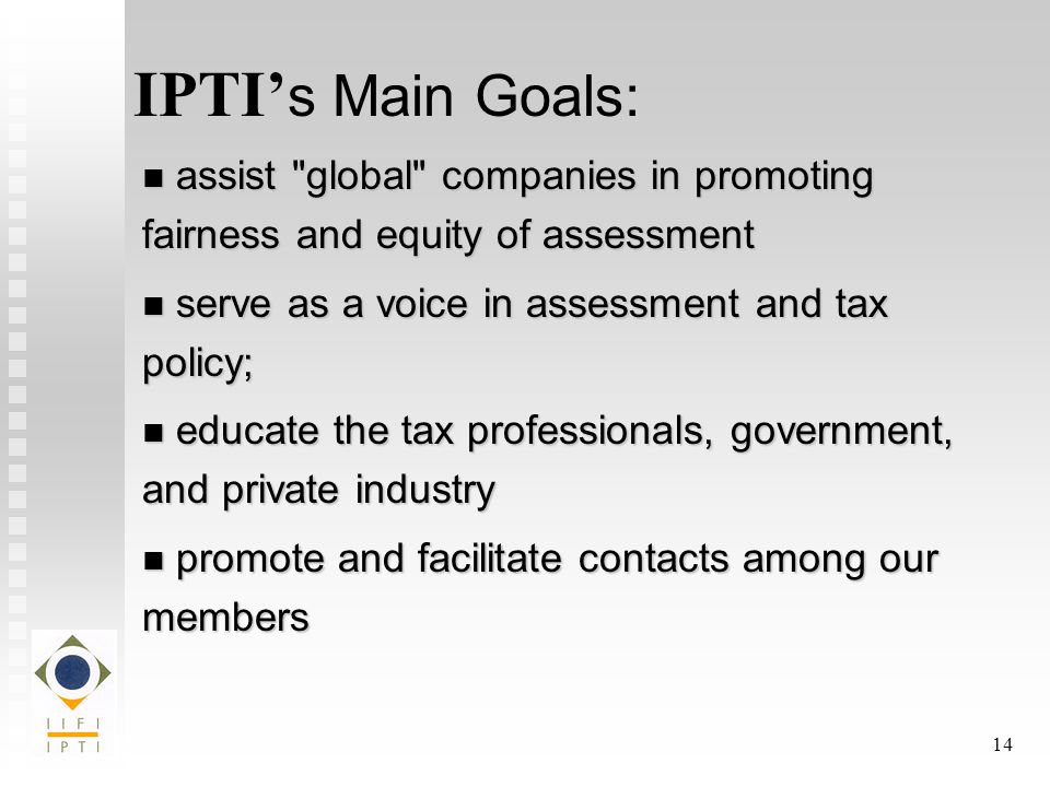 14 IPTI' s Main Goals: assist global companies in promoting fairness and equity of assessment assist global companies in promoting fairness and equity of assessment serve as a voice in assessment and tax policy; serve as a voice in assessment and tax policy; educate the tax professionals, government, and private industry educate the tax professionals, government, and private industry promote and facilitate contacts among our members promote and facilitate contacts among our members